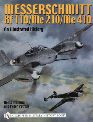MESSERSCHMITT BF 110/ME 210/ME 410: AN ILLUSTRATED HISTORY (A SCHIFFER MILITARY HISTORY BOOK)