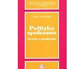Szczegóły książki POLITYKA SPOŁECZNA. TEORIA A PRAKTYKA