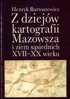 Z DZIEJÓW KARTOGRAFII MAZOWSZA I ZIEM SĄSIEDNICH XVII-XX WIEKU