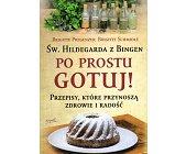 Szczegóły książki ŚW. HILDEGARDA  BINGEN - PO PROSTU GOTUJ!