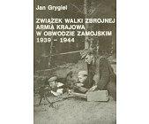Szczegóły książki ZWIĄZEK WALKI ZBROJNEJ, ARMIA KRAJOWA W OBWODZIE ZAMOJSKIM 1939 - 1944