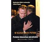 Szczegóły książki W KLESZCZACH PUTINA CZYLI POLSKIE KŁAMSTWO UKRAIŃSKIE