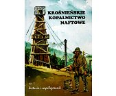 Szczegóły książki KROŚNIEŃSKIE KOPALNICTWO NAFTOWE - CZ. 1 - HISTORIA I WSPÓŁCZESNOŚĆ