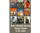 Szczegóły książki MAŁY OXFORDZKI SŁOWNIK HISTORII ŚWIATA W XX WIEKU