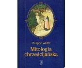 Szczegóły książki MITOLOGIA CHRZEŚCIJAŃSKA. ŚWIĘTA, RYTUAŁY I MITY ŚREDNIOWIECZA