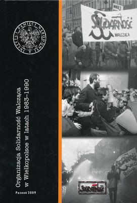 ORGANIZACJA SOLIDARNOŚĆ WALCZĄCA W WIELKOPOLSCE W LATACH 1983-1990
