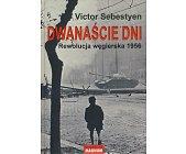 Szczegóły książki DWANAŚCIE DNI - REWOLUCJA WĘGIERSKA 1956