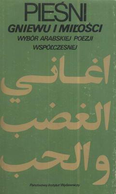PIEŚNI GNIEWU I MIŁOŚCI - WYBÓR ARABSKIEJ POEZJI WSPÓŁCZESNEJ