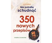 Szczegóły książki 350 NOWYCH PRZEPISÓW - NIE POTRAFIĘ SCHUDNĄĆ