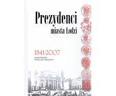 Szczegóły książki PREZYDENCI MIASTA ŁODZI 1841 - 2007