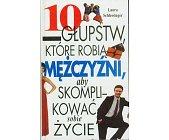 Szczegóły książki 10 GŁUPSTW, KTÓRE ROBIĄ MĘŻCZYŹNI ...