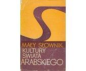 Szczegóły książki MAŁY SŁOWNIK KULTURY ŚWIATA ARABSKIEGO