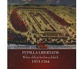 Szczegóły książki PUPILLA LIBERTATIS - WOLNE ELEKCJE KRÓLÓW POLSKICH 1573-1764