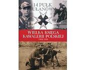 Szczegóły książki 14 PUŁK UŁANÓW (WIELKA KSIĘGA KAWALERII POLSKIEJ 1918-1939, TOM 17)