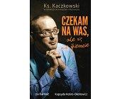 Szczegóły książki CZEKAM NA WAS, ALE SIĘ NIE ŚPIESZCIE. KS. KACZKOWSKI W OPOWIEŚCIACH....