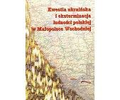 Szczegóły książki KWESTIA UKRAIŃSKA I EKSTERMINACJA LUDNOŚCI POLSKIEJ W MAŁOPOLSCE WSCHODNIEJ