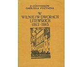 Szczegóły książki W WILNIE I W DWORACH LITEWSKICH 1815 - 1843