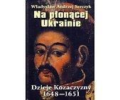 Szczegóły książki NA PŁONĄCEJ UKRAINIE - DZIEJE KOZACZYZNY