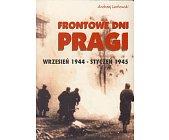 Szczegóły książki FRONTOWE DNI PRAGI - WRZESIEŃ 1944 - STYCZEŃ 1945