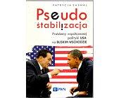Szczegóły książki PSEUDOSTABILIZACJA. PROBLEMY WSPÓŁCZESNEJ POLITYKI USA NA BLISKIM WSCHODZIE
