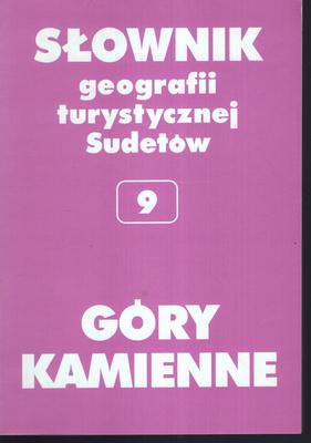 SŁOWNIK GEOGRAFII TURYSTYCZNEJ SUDETÓW - TOM 9 - GÓRY KAMIENNE