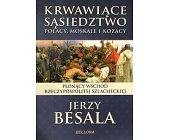 Szczegóły książki KRWAWIĄCE SĄSIEDZTWO. POLACY, MOSKALE I KOZACY. PŁONĄCY WSCHÓD RZECZYPOSPOLITEJ SZLACHECKIEJ