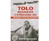 Szczegóły książki TOLO - MUSZKIETER Z DYWIZJONU 303 - WSPOMNIENIA O WITOLDZIE ŁOKUCIEWSKIM