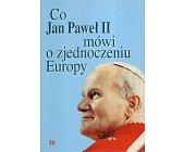 Szczegóły książki CO JAN PAWEŁ II MÓWI O ZJEDNOCZENIU EUROPY?