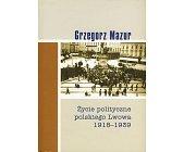 Szczegóły książki ŻYCIE POLITYCZNE POLSKIEGO LWOWA 1918 - 1939