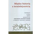 Szczegóły książki MIĘDZY HISTORIĄ A TERAŹNIEJSZOŚCIĄ