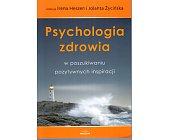 Szczegóły książki PSYCHOLOGIA ZDROWIA W POSZUKIWANIU POZYTYWNYCH INSPIRACJI