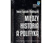 Szczegóły książki MIĘDZY HISTORIĄ A POLITYKĄ