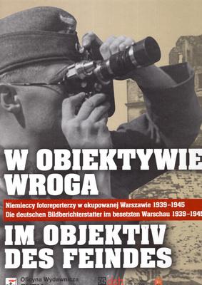 W OBIEKTYWIE WROGA. NIEMIECCY FOTOREPORTERZY W OKUPOWANEJ WARSZAWIE 1939-1945