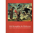 Szczegóły książki OD BRUEGHLA DO RUBENSA. ZŁOTY WIEK MALARSTWA FLAMANDZKIEGO