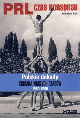 PRL CZAS NONSENSU. POLSKIE DEKADY KRONIKA NASZYCH CZASÓW 1950-1990