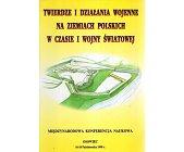 Szczegóły książki TWIERDZE I DZIAŁANIA WOJENNE NA ZIEMIACH POLSKICH W CZASIE I WOJNY ŚWIATOWEJ