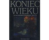 Szczegóły książki KONIEC WIEKU - SZTUKA POLSKIEGO MODERNIZMU 1890 - 1914