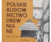 Szczegóły książki POLSKIE BUDOWNICTWO DREWNIANE