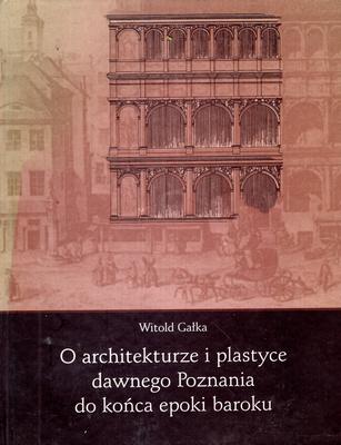 O ARCHITEKTURZE I PLASTYCE DAWNEGO POZNANIA DO KOŃCA EPOKI BAROKU