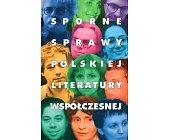 Szczegóły książki SPORNE SPRAWY POLSKIEJ LITERATURY WSPÓŁCZESNEJ
