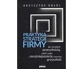 Szczegóły książki PRAKTYKA STRATEGII FIRMY - JAK ZARZĄDZAĆ PRZESZŁOŚCIĄ, RADZIĆ SOBIE Z ...