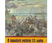 Szczegóły książki O KAWALERII POLSKIEJ XX WIEKU