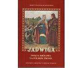 Szczegóły książki JADWIGA. ŚWIĘTA KRÓLOWA NA POLSKIM TRONIE