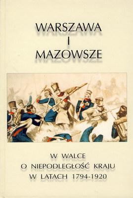 WARSZAWA I MAZOWSZE W WALCE O NIEPODLEGŁOŚĆ KRAJU W LATACH 1794-1920