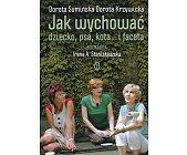Szczegóły książki JAK WYCHOWAĆ DZIECKO, PSA, KOTA... I FACETA