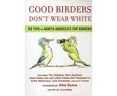 Szczegóły książki GOOD BIRDERS DON'T WEAR WHITE: 50 TIPS FROM NORTH AMERICA'S TOP BIRDERS