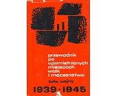 Szczegóły książki PRZEWODNIK PO UPAMIĘTNIONYCH MIEJSCACH WALK I MĘCZEŃSTWA - LATA WOJNY 1939 - 1945