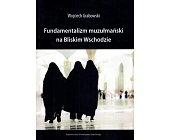 Szczegóły książki FUNDAMENTALIZM MUZUŁMAŃSKI NA BLISKIM WSCHODZIE