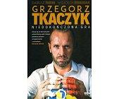 Szczegóły książki GRZEGORZ TKACZYK - NIEDOKOŃCZONA GRA