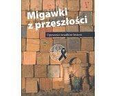 Szczegóły książki MIGAWKI Z PRZESZŁOŚCI - OPOWIEŚCI ŚWIADKÓW HISTORII